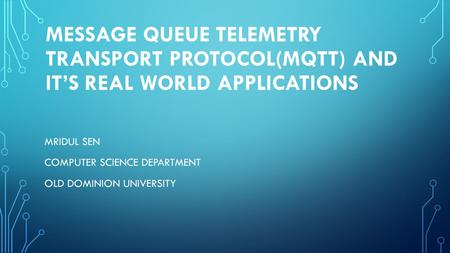MESSAGE QUEUE TELEMETRY TRANSPORT PROTOCOL(MQTT) AND IT'S REAL WORLD APPLICATIONs MRIDUL SEN COMPUTER SCIENCE DEPARTMENT OLD DOMINION UNIVERSITY.