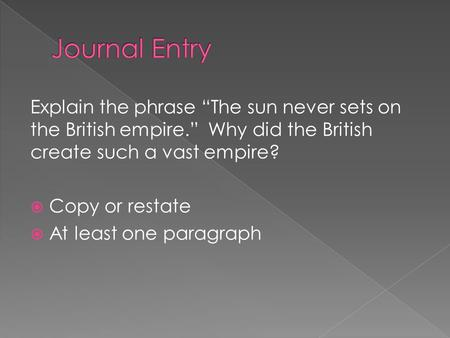 "Explain the phrase ""The sun never sets on the British empire."" Why did the British create such a vast empire?  Copy or restate  At least one paragraph."