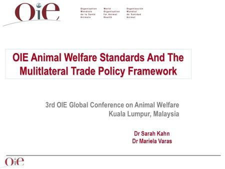 Dr Sarah Kahn Dr Mariela Varas 3rd OIE Global Conference on Animal Welfare Kuala Lumpur, Malaysia OIE Animal Welfare Standards And The Mulitlateral Trade.