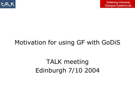 Goteborg University Dialogue Systems Lab Motivation for using GF with GoDiS TALK meeting Edinburgh 7/10 2004.