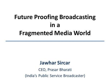 Future Proofing Broadcasting in a Fragmented Media World Jawhar Sircar CEO, Prasar Bharati (India's Public Service Broadcaster)