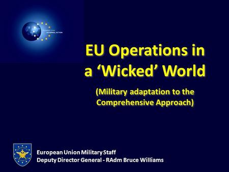 European Union Military Staff Deputy Director General - RAdm Bruce Williams EU Operations in a 'Wicked' World (Military adaptation to the Comprehensive.