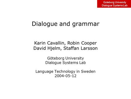 Goteborg University Dialogue Systems Lab Dialogue and grammar Göteborg University Dialogue Systems Lab Language Technology in Sweden 2004-05-12 Karin Cavallin,