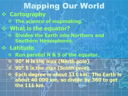 Mapping Our World  Cartography  The science of mapmaking.  What is the equator?  Divides the Earth into Northern and Southern Hemispheres.  Latitude.