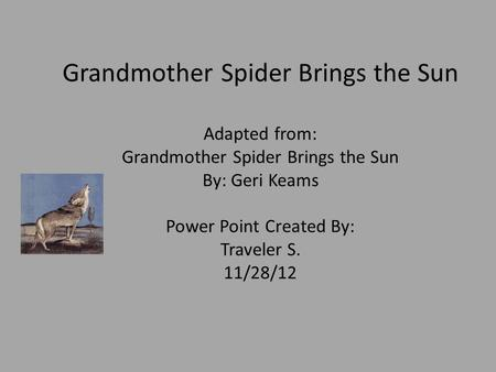 Grandmother Spider Brings the Sun Adapted from: Grandmother Spider Brings the Sun By: Geri Keams Power Point Created By: Traveler S. 11/28/12.