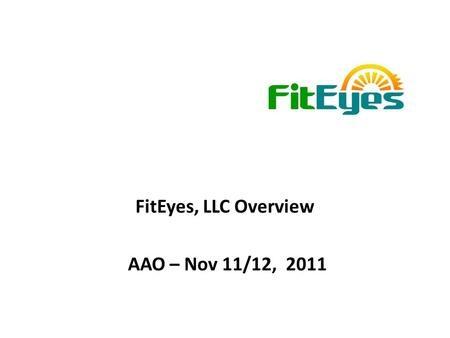 FitEyes, LLC Overview AAO – Nov 11/12, 2011. Agenda -Overview of FitEyes -What Makes FitEyes.com Unique -FitEyes Core Team -Future Potential -History.