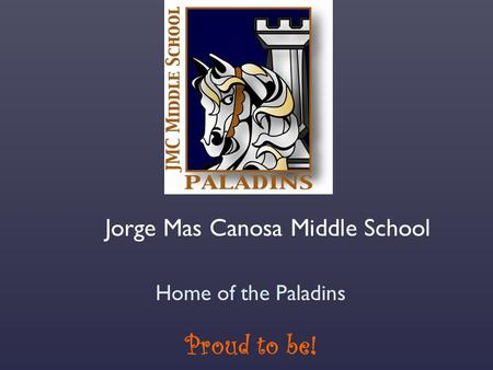 Jorge Mas Canosa Middle School Home of the Paladins Proud to be!