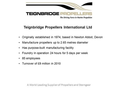 Teignbridge Propellers International Ltd A World Leading Supplier of Propellers and Sterngear Originally established in 1974, based in Newton Abbot, Devon.