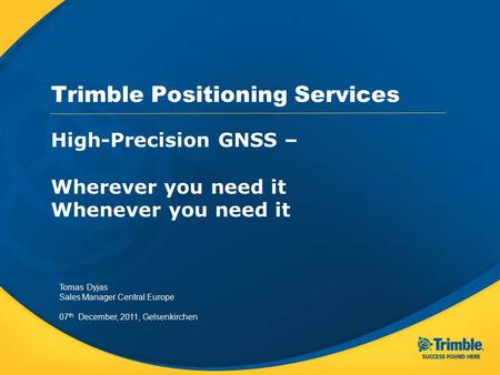 Trimble Positioning Services High-Precision GNSS – Wherever you need it Whenever you need it Tomas Dyjas Sales Manager Central Europe 07 th December, 2011,