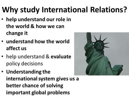Why study International Relations? help understand our role in the world & how we can change it understand how the world affect us help understand & evaluate.