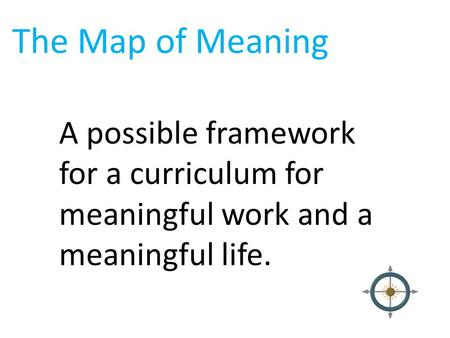 The Map of Meaning A possible framework for a curriculum for meaningful work and a meaningful life.