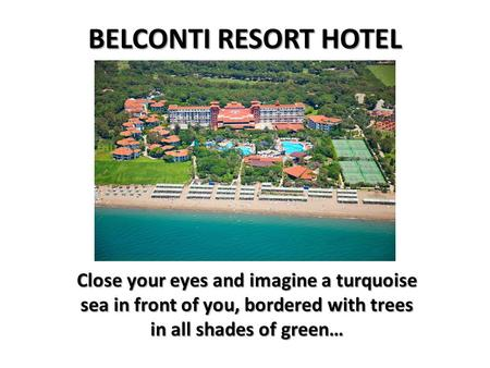 BELCONTI RESORT HOTEL Close your eyes and imagine a turquoise sea in front of you, bordered with trees in all shades of green…