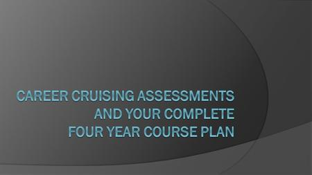 Career Cruising  We are here today to work on planning what courses you will take in high school.  We will also introduce you to the assessments you.