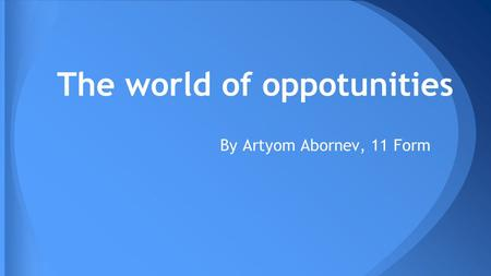 The world of oppotunities By Artyom Abornev, 11 Form.