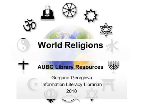 World Religions AUBG Library Resources Gergana Georgieva Information Literacy Librarian 2010.