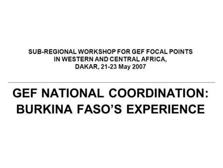 SUB-REGIONAL WORKSHOP FOR GEF FOCAL POINTS IN WESTERN AND CENTRAL AFRICA, DAKAR, 21-23 May 2007 GEF NATIONAL COORDINATION: BURKINA FASO'S EXPERIENCE.