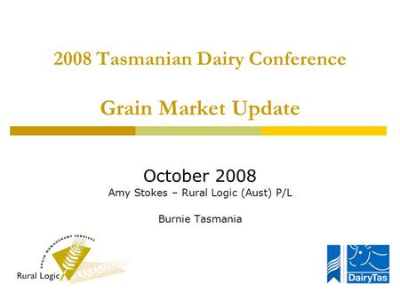 2008 Tasmanian Dairy Conference Grain Market Update October 2008 Amy Stokes – Rural Logic (Aust) P/L Burnie Tasmania.