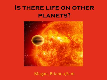 Is there life on other planets? Megan, Brianna,Sam.