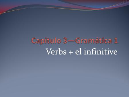 Verbs + el infinitive. Infinitives verbs that are not conjugated end in –ar, -er, or -ir.