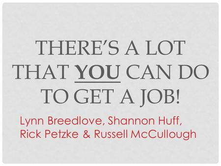 THERE'S A LOT THAT YOU CAN DO TO GET A JOB! Lynn Breedlove, Shannon Huff, Rick Petzke & Russell McCullough.