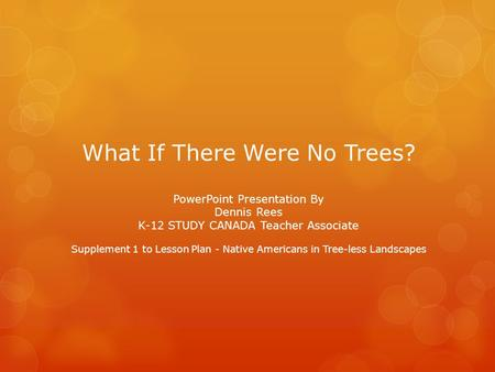What If There Were No Trees? PowerPoint Presentation By Dennis Rees K-12 STUDY CANADA Teacher Associate Supplement 1 to Lesson Plan - Native Americans.