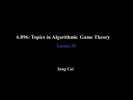6.896: Topics in Algorithmic Game Theory Lecture 20 Yang Cai.