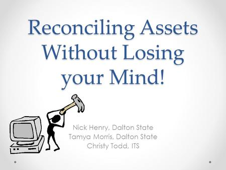 Reconciling Assets Without Losing your Mind! Nick Henry, Dalton State Tamya Morris, Dalton State Christy Todd, ITS.