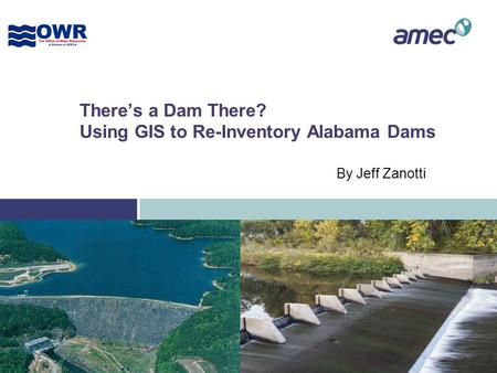There's a Dam There? Using GIS to Re-Inventory Alabama Dams By Jeff Zanotti.