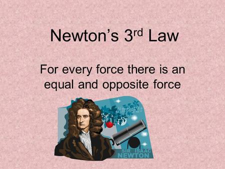 Newton's 3 rd Law For every force there is an equal and opposite force.