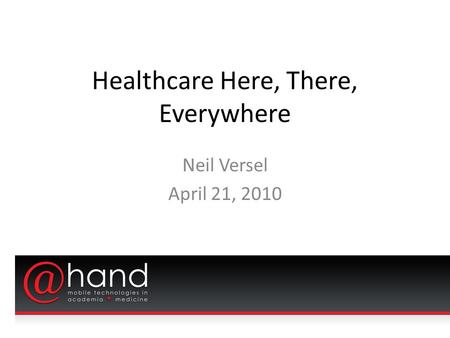 Healthcare Here, There, Everywhere Neil Versel April 21, 2010.