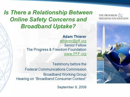 Is There a Relationship Between Online Safety Concerns and Broadband Uptake? Adam Thierer Senior Fellow The Progress & Freedom Foundation.