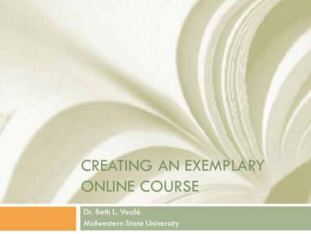 CREATING AN EXEMPLARY ONLINE COURSE Dr. Beth L. Vealé Midwestern State University.