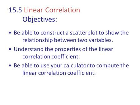 15.5 Linear Correlation Objectives: Be able to construct a scatterplot to show the relationship between two variables. Understand the properties of the.