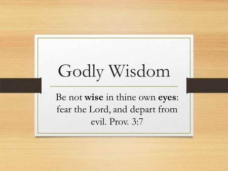 Godly Wisdom Be not wise in thine own eyes: fear the Lord, and depart from evil. Prov. 3:7.