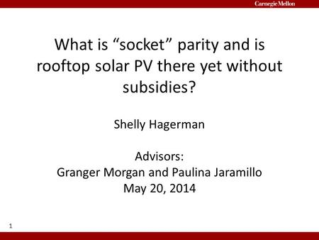 "What is ""socket"" parity and is rooftop solar PV there yet without subsidies? Shelly Hagerman Advisors: Granger Morgan and Paulina Jaramillo May 20, 2014."