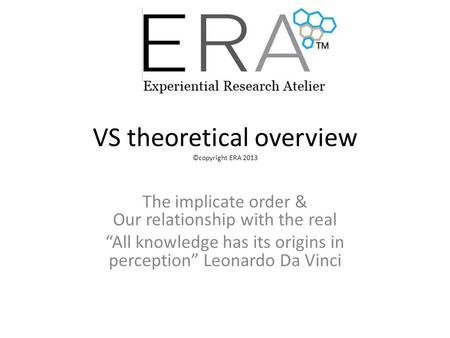 "VS theoretical overview ©copyright ERA 2013 The implicate order & Our relationship with the real ""All knowledge has its origins in perception"" Leonardo."