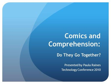 Comics and Comprehension: Do They Go Together? Presented by Paula Raines Technology Conference 2010.