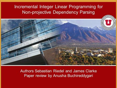 Authors Sebastian Riedel and James Clarke Paper review by Anusha Buchireddygari Incremental Integer Linear Programming for Non-projective Dependency Parsing.
