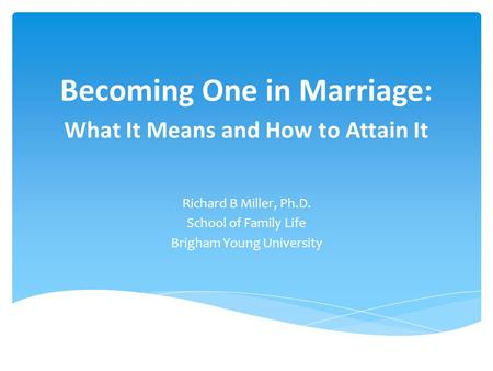 Becoming One in Marriage: What It Means and How to Attain It Richard B Miller, Ph.D. School of Family Life Brigham Young University.
