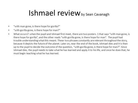 "Ishmael review by Sean Cavanagh ""with man gone, is there hope for gorilla?"" ""with gorilla gone, is there hope for man?"" What occurs?: when the pupil and."