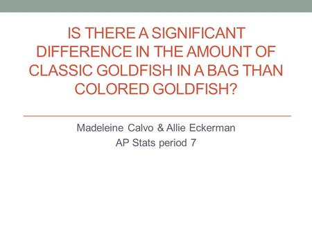 IS THERE A SIGNIFICANT DIFFERENCE IN THE AMOUNT OF CLASSIC GOLDFISH IN A BAG THAN COLORED GOLDFISH? Madeleine Calvo & Allie Eckerman AP Stats period 7.