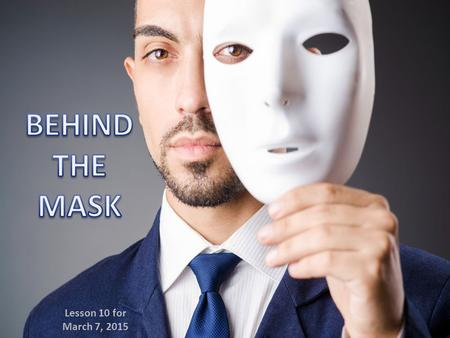 "Lesson 10 for March 7, 2015. This section in Proverbs helps us to discover what is found ""behind the mask"". That is, the reality behind appearances, what."