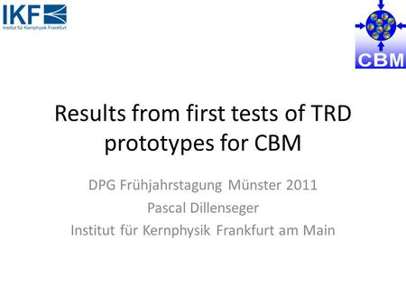 Results from first tests of TRD prototypes for CBM DPG Frühjahrstagung Münster 2011 Pascal Dillenseger Institut für Kernphysik Frankfurt am Main.