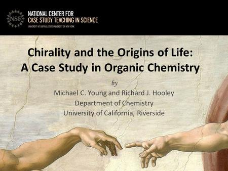 By Michael C. Young and Richard J. Hooley Department of Chemistry University of California, Riverside Chirality and the Origins of Life: A Case Study in.