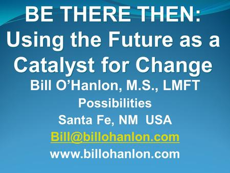 BE THERE THEN: Using the Future as a Catalyst for Change Bill O'Hanlon, M.S., LMFT Possibilities Santa Fe, NM USA