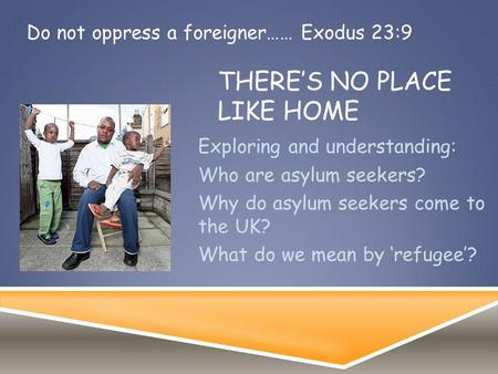 THERE'S NO PLACE LIKE HOME Exploring and understanding: Who are asylum seekers? Why do asylum seekers come to the UK? What do we mean by 'refugee'? Do.