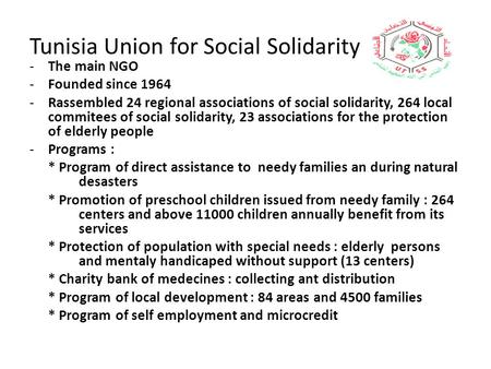 Tunisia Union for Social Solidarity -The main NGO -Founded since 1964 -Rassembled 24 regional associations of social solidarity, 264 local commitees of.