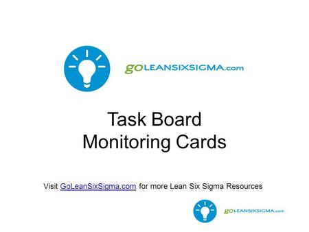 Task Board Monitoring Cards Visit GoLeanSixSigma.com for more Lean Six Sigma ResourcesGoLeanSixSigma.com.