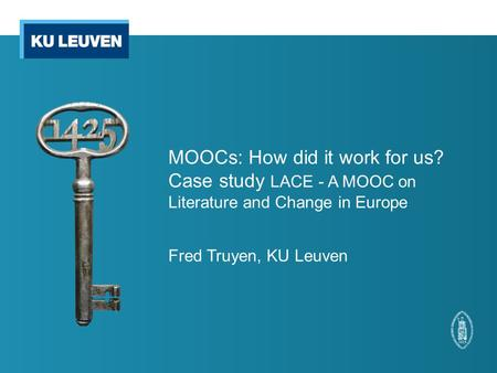 MOOCs: How did it work for us? Case study LACE - A MOOC on Literature and Change in Europe Fred Truyen, KU Leuven.