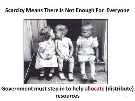 Scarcity Means There Is Not Enough For Everyone Government must step in to help allocate (distribute) resources 1.